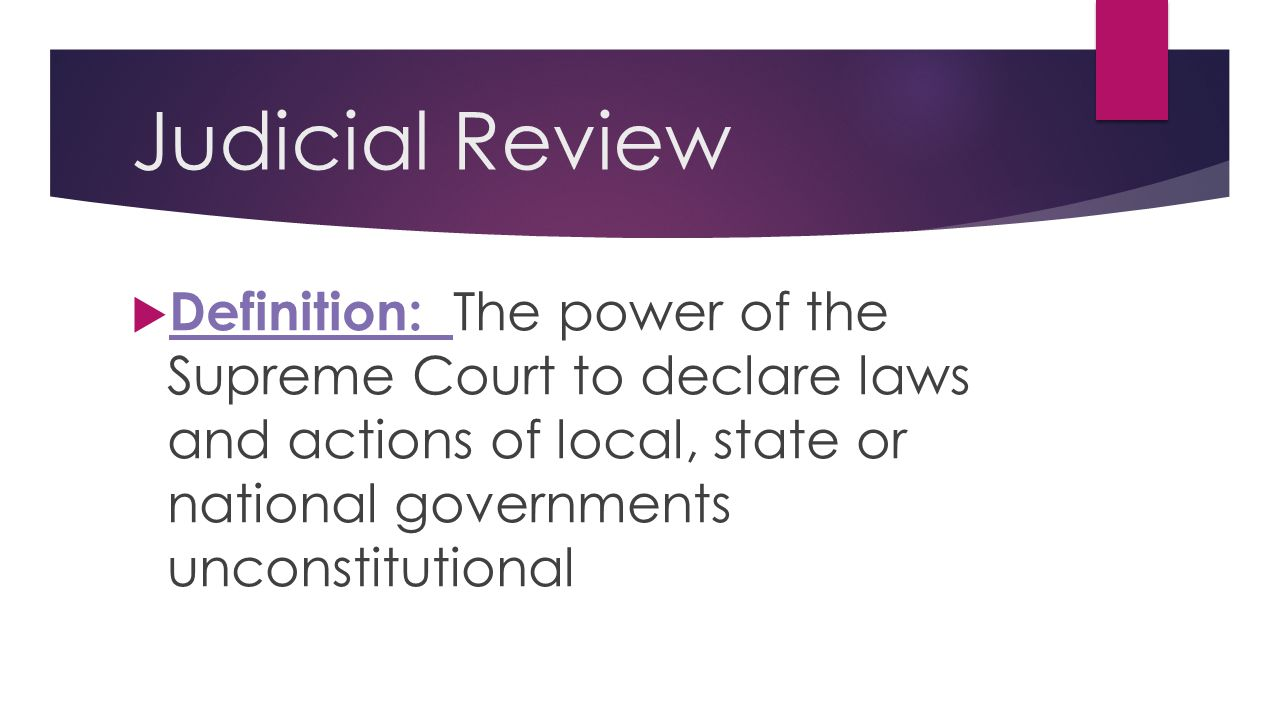 Judicial Review  Definition: The power of the Supreme Court to declare laws and actions of local, state or national governments unconstitutional