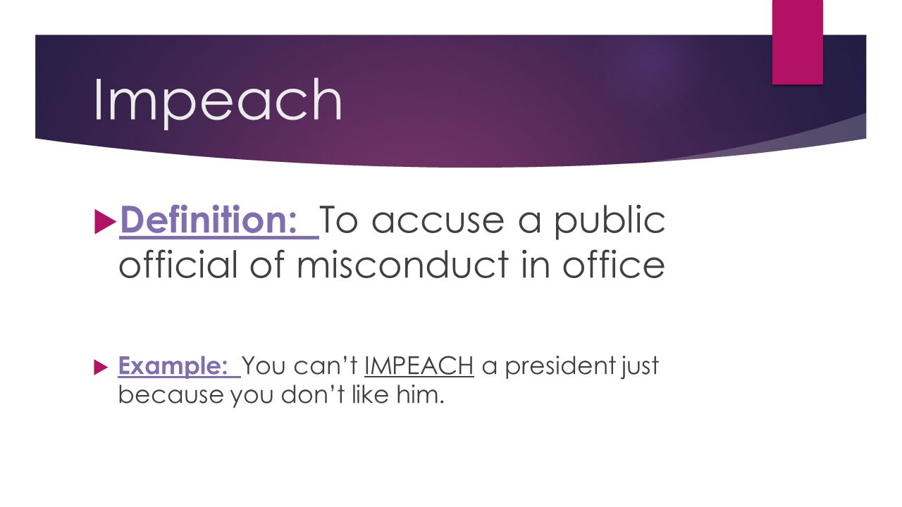 Impeach  Definition: To accuse a public official of misconduct in office  Example: You can't IMPEACH a president just because you don't like him.