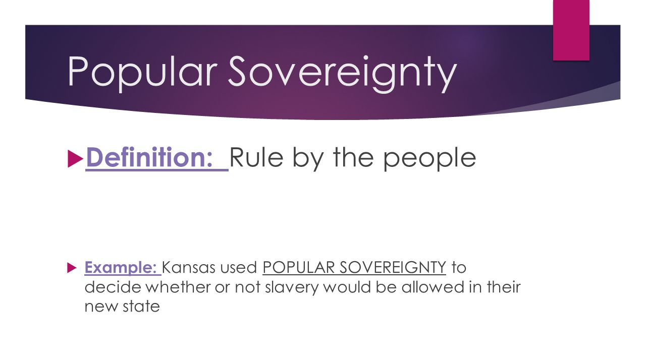 Popular Sovereignty  Definition: Rule by the people  Example: Kansas used POPULAR SOVEREIGNTY to decide whether or not slavery would be allowed in t