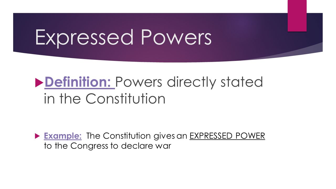 Expressed Powers  Definition: Powers directly stated in the Constitution  Example: The Constitution gives an EXPRESSED POWER to the Congress to decl