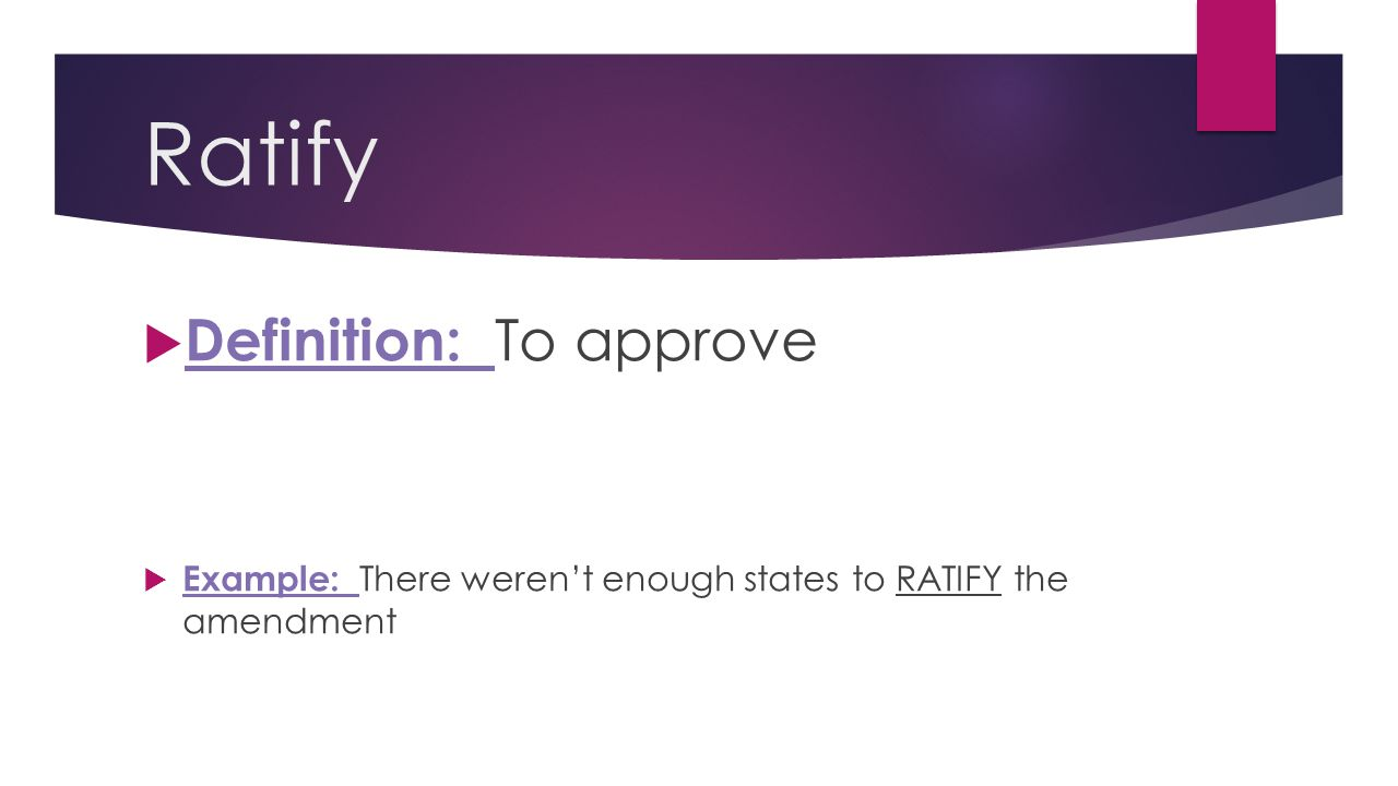Ratify  Definition: To approve  Example: There weren't enough states to RATIFY the amendment
