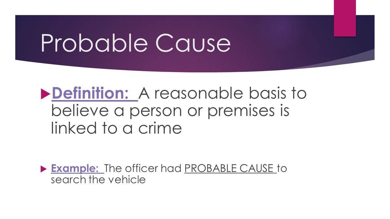 Probable Cause  Definition: A reasonable basis to believe a person or premises is linked to a crime  Example: The officer had PROBABLE CAUSE to sear