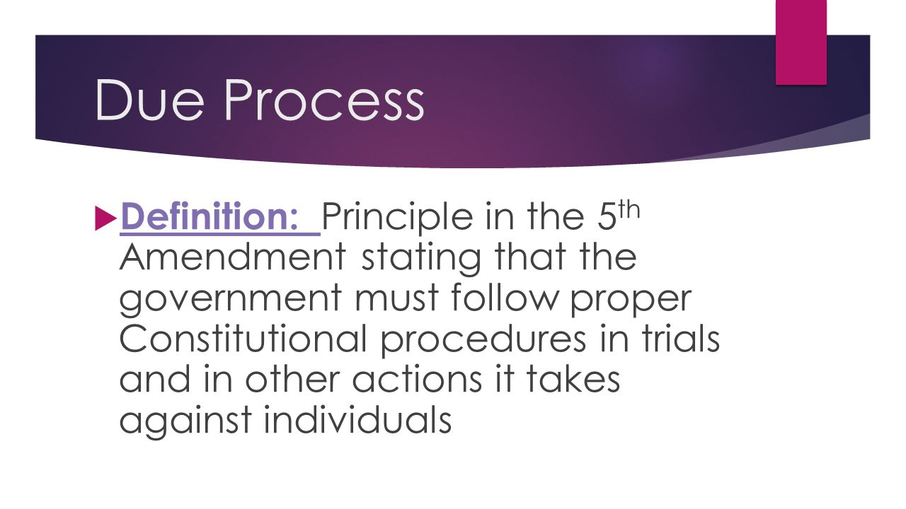 Due Process  Definition: Principle in the 5 th Amendment stating that the government must follow proper Constitutional procedures in trials and in ot