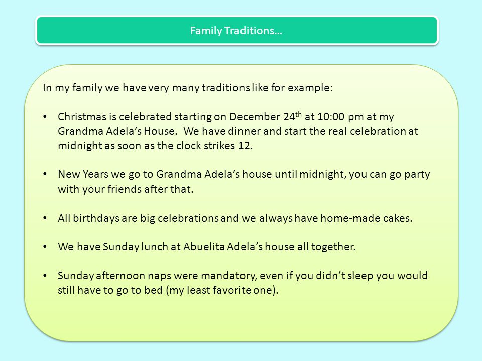 Family Traditions… In my family we have very many traditions like for example: Christmas is celebrated starting on December 24 th at 10:00 pm at my Grandma Adela's House.