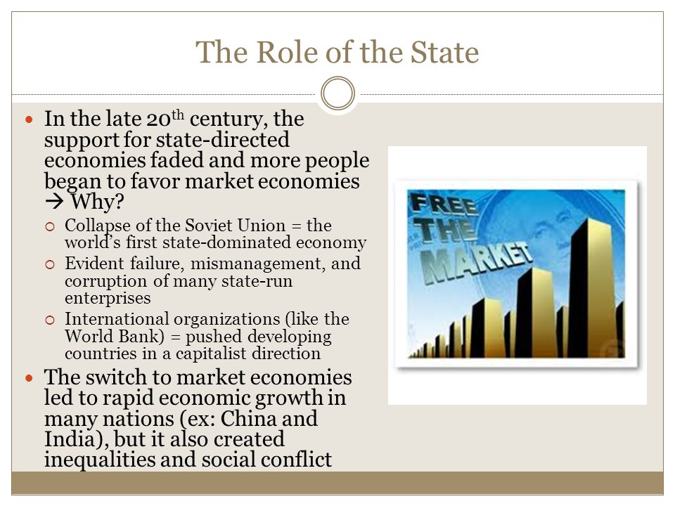The Role of the State In the late 20 th century, the support for state-directed economies faded and more people began to favor market economies  Why.