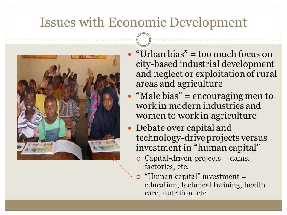 Issues with Economic Development Urban bias = too much focus on city-based industrial development and neglect or exploitation of rural areas and agriculture Male bias = encouraging men to work in modern industries and women to work in agriculture Debate over capital and technology-drive projects versus investment in human capital  Capital-driven projects = dams, factories, etc.