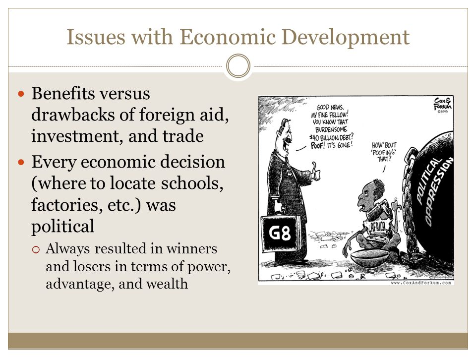Issues with Economic Development Benefits versus drawbacks of foreign aid, investment, and trade Every economic decision (where to locate schools, factories, etc.) was political  Always resulted in winners and losers in terms of power, advantage, and wealth