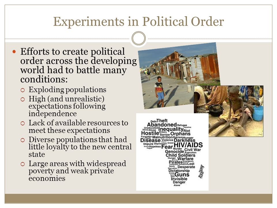 Experiments in Political Order Efforts to create political order across the developing world had to battle many conditions:  Exploding populations  High (and unrealistic) expectations following independence  Lack of available resources to meet these expectations  Diverse populations that had little loyalty to the new central state  Large areas with widespread poverty and weak private economies