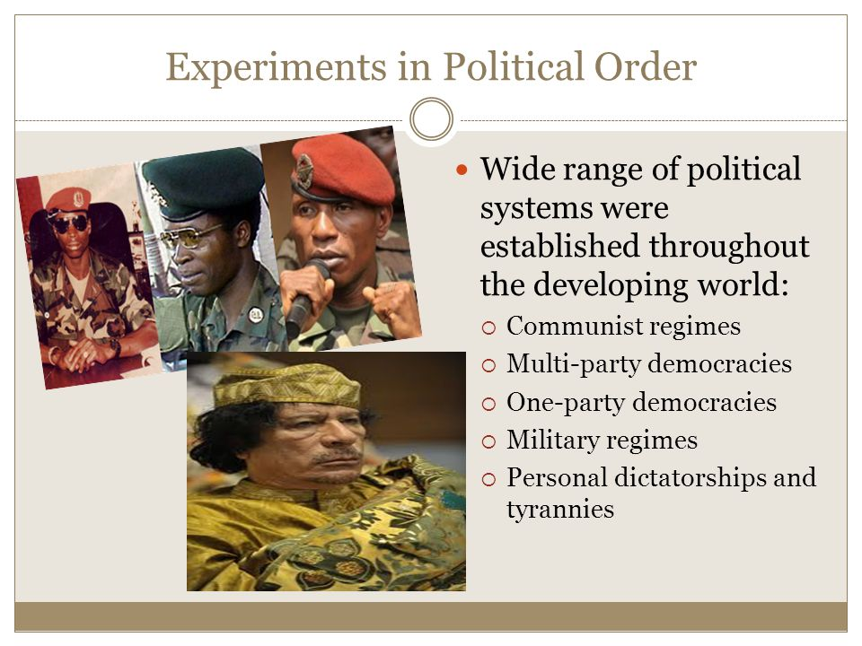 Experiments in Political Order Wide range of political systems were established throughout the developing world:  Communist regimes  Multi-party democracies  One-party democracies  Military regimes  Personal dictatorships and tyrannies
