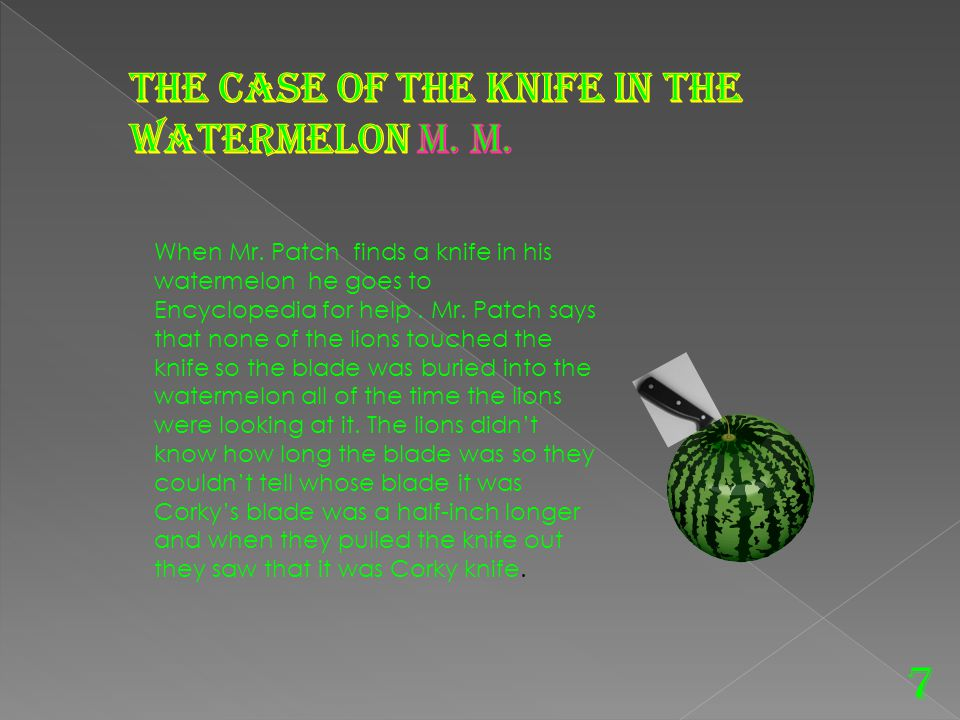 7 When Mr.Patch finds a knife in his watermelon he goes to Encyclopedia for help.
