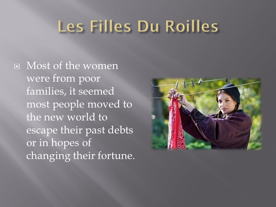  Most of the women were from poor families, it seemed most people moved to the new world to escape their past debts or in hopes of changing their for