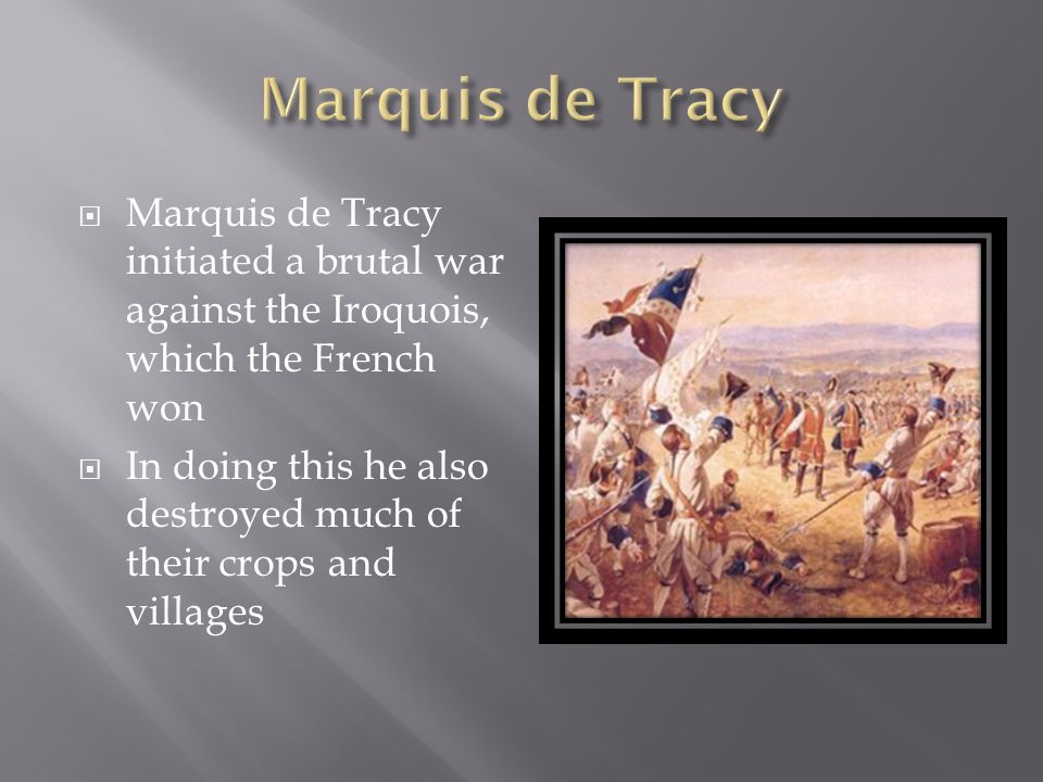  Marquis de Tracy initiated a brutal war against the Iroquois, which the French won  In doing this he also destroyed much of their crops and villages