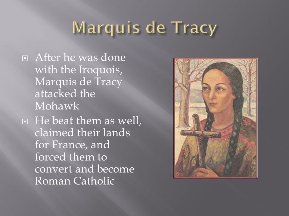  After he was done with the Iroquois, Marquis de Tracy attacked the Mohawk  He beat them as well, claimed their lands for France, and forced them to