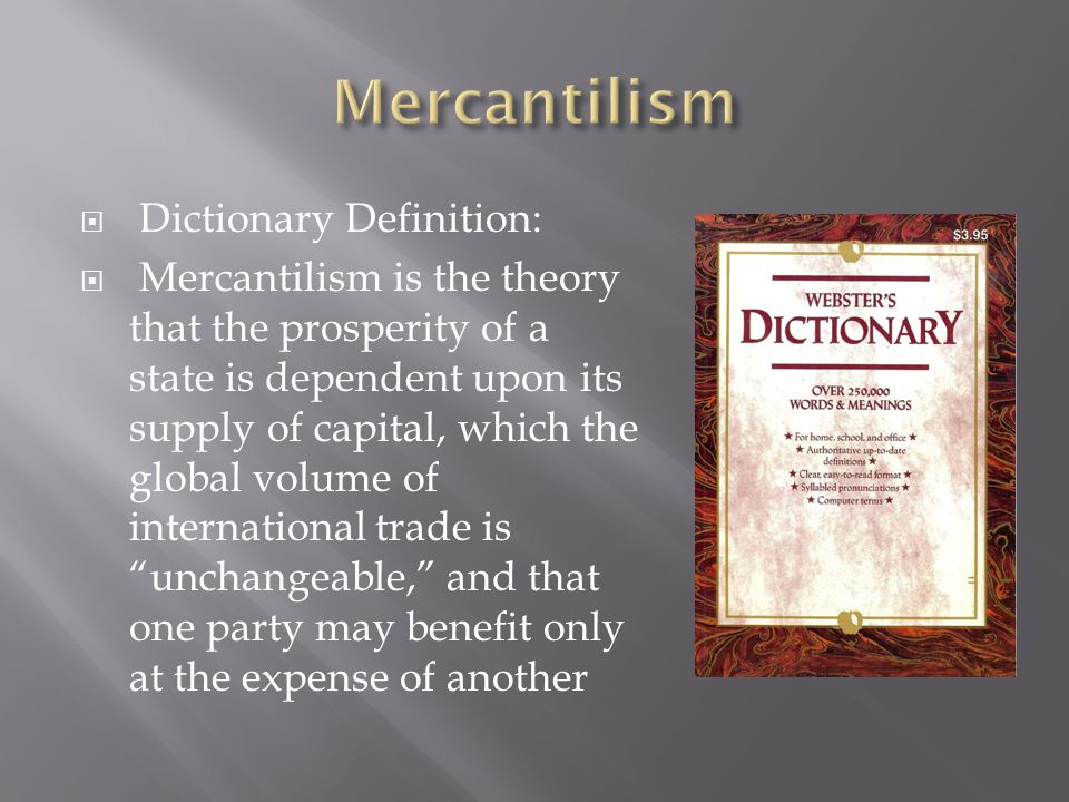  Dictionary Definition:  Mercantilism is the theory that the prosperity of a state is dependent upon its supply of capital, which the global volume of international trade is unchangeable, and that one party may benefit only at the expense of another