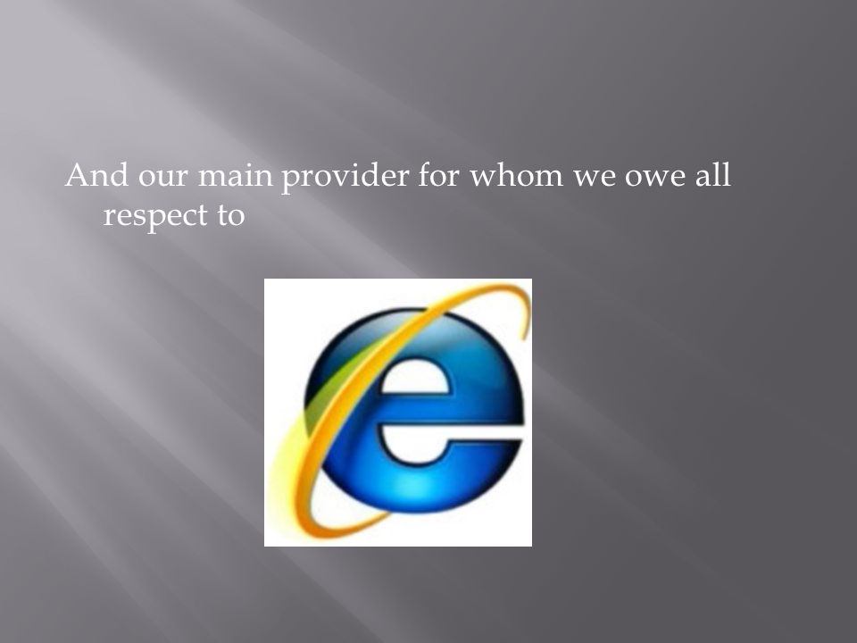 And our main provider for whom we owe all respect to
