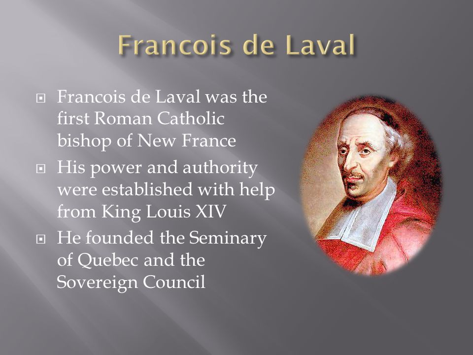  Francois de Laval was the first Roman Catholic bishop of New France  His power and authority were established with help from King Louis XIV  He fo