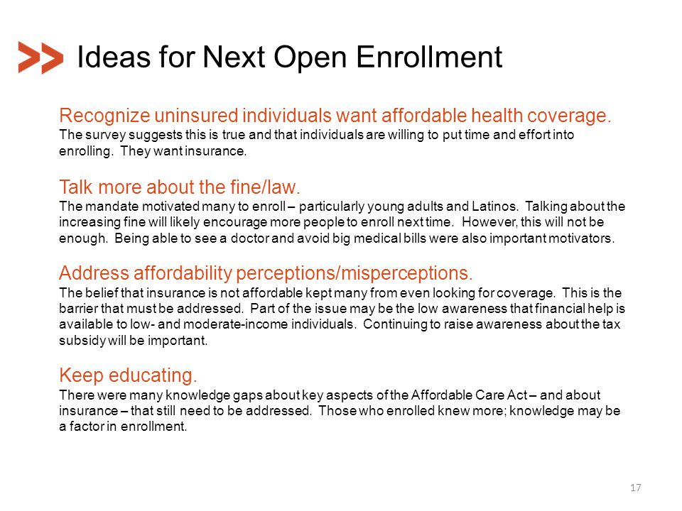 Ideas for Next Open Enrollment 17 Recognize uninsured individuals want affordable health coverage. The survey suggests this is true and that individua