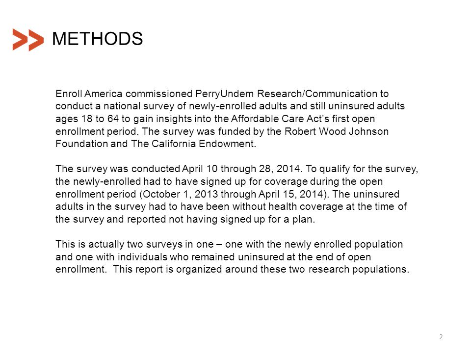 Enroll America commissioned PerryUndem Research/Communication to conduct a national survey of newly-enrolled adults and still uninsured adults ages 18 to 64 to gain insights into the Affordable Care Act's first open enrollment period.