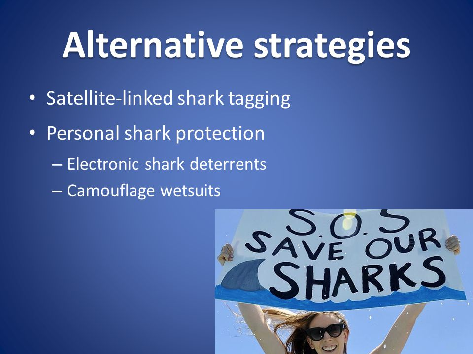 Alternative strategies Satellite-linked shark tagging Personal shark protection – Electronic shark deterrents – Camouflage wetsuits