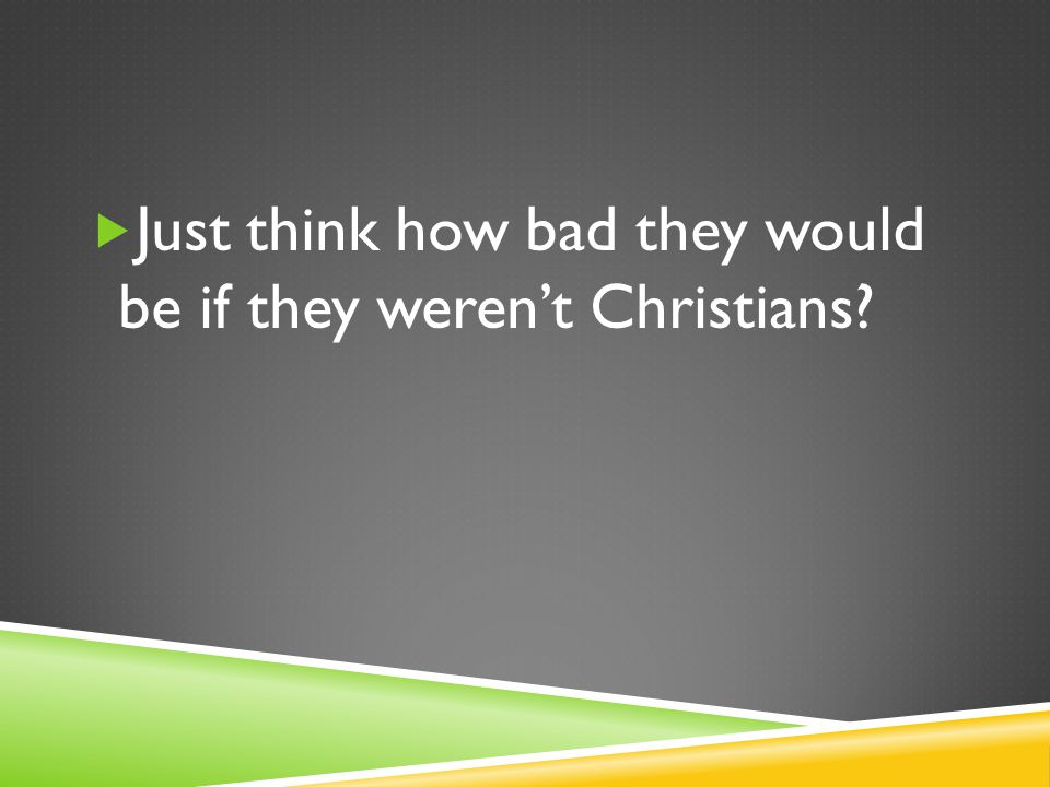  Just think how bad they would be if they weren't Christians
