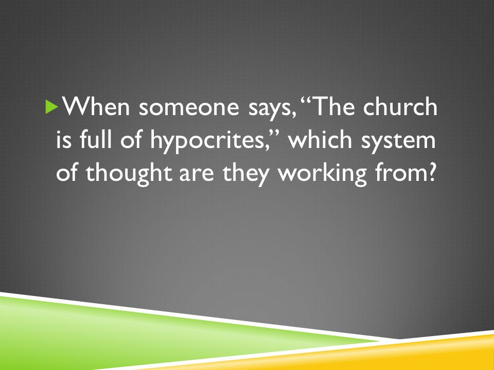  When someone says, The church is full of hypocrites, which system of thought are they working from