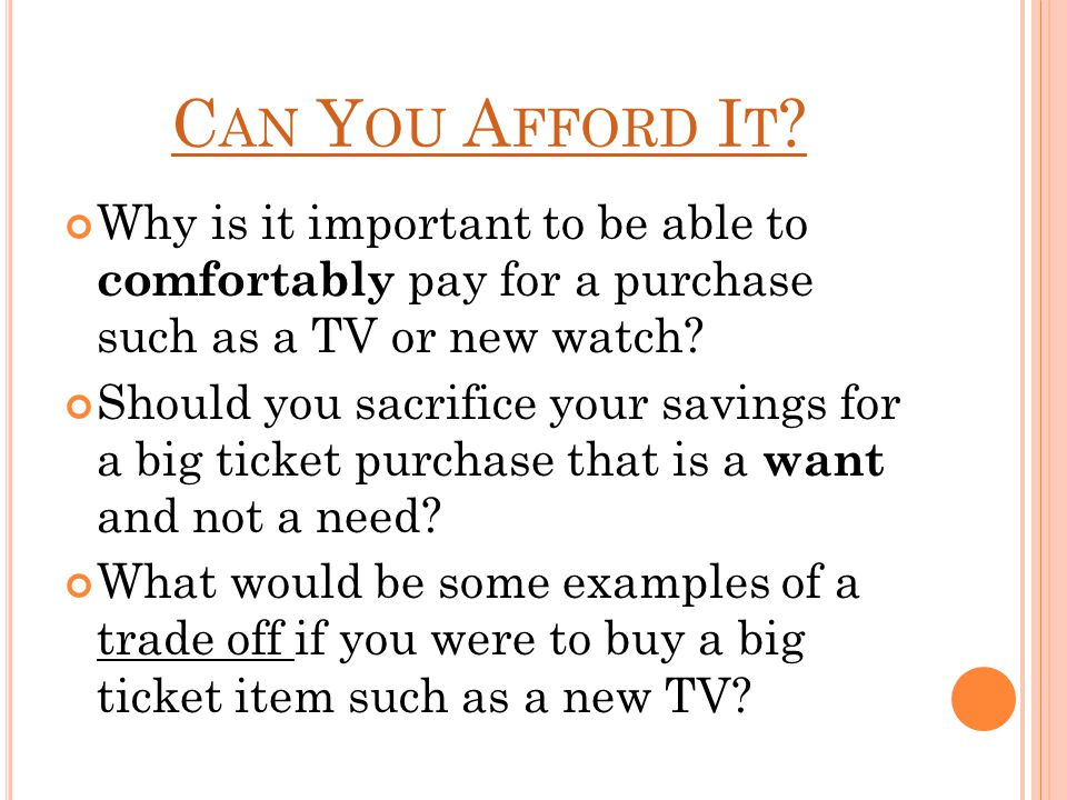 C AN Y OU A FFORD I T ? Why is it important to be able to comfortably pay for a purchase such as a TV or new watch? Should you sacrifice your savings