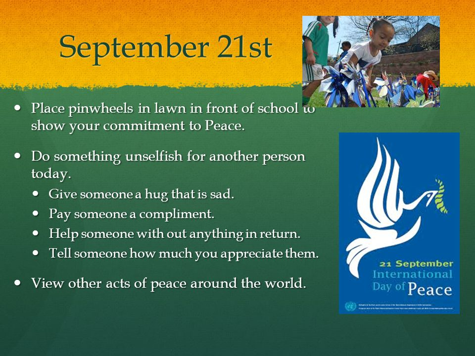 September 21st Place pinwheels in lawn in front of school to show your commitment to Peace.