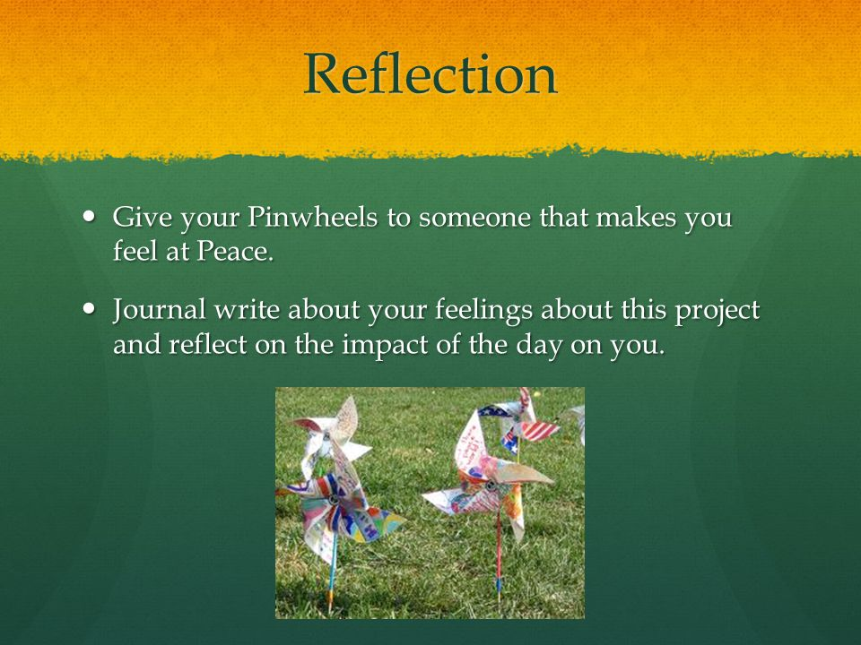 Reflection Give your Pinwheels to someone that makes you feel at Peace.