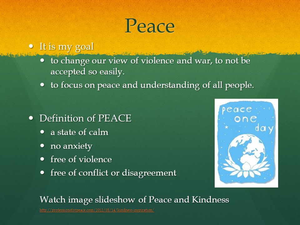 Peace It is my goal It is my goal to change our view of violence and war, to not be accepted so easily.
