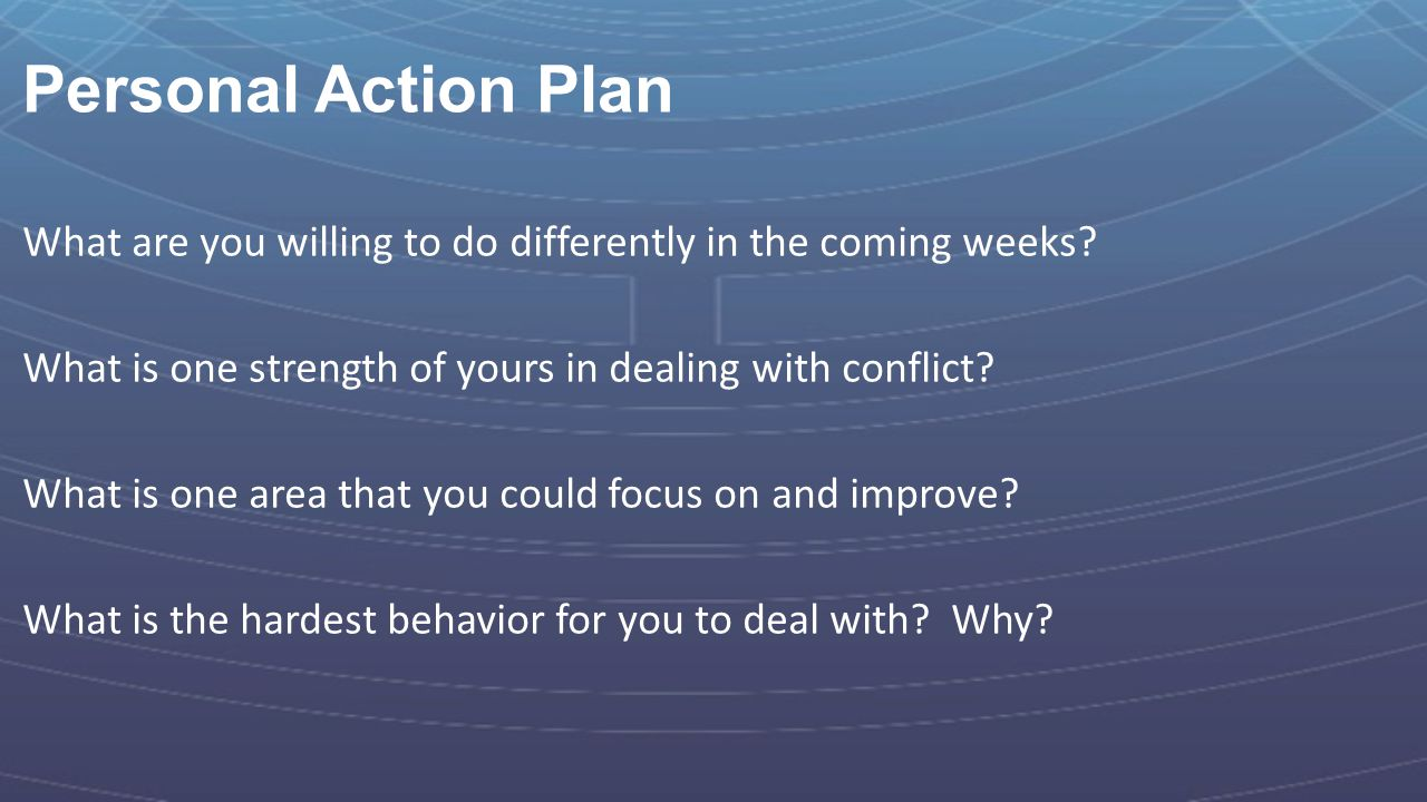 Personal Action Plan What are you willing to do differently in the coming weeks? What is one strength of yours in dealing with conflict? What is one a