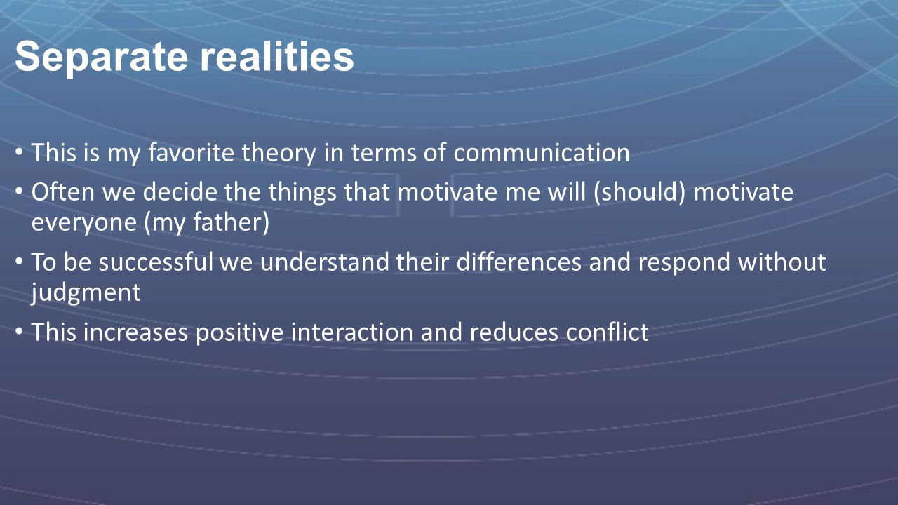 Separate realities This is my favorite theory in terms of communication Often we decide the things that motivate me will (should) motivate everyone (m