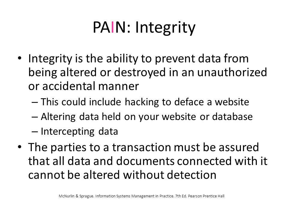 PAIN: Integrity Integrity is the ability to prevent data from being altered or destroyed in an unauthorized or accidental manner – This could include