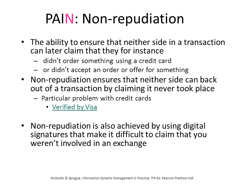 PAIN: Non-repudiation The ability to ensure that neither side in a transaction can later claim that they for instance – didn't order something using a