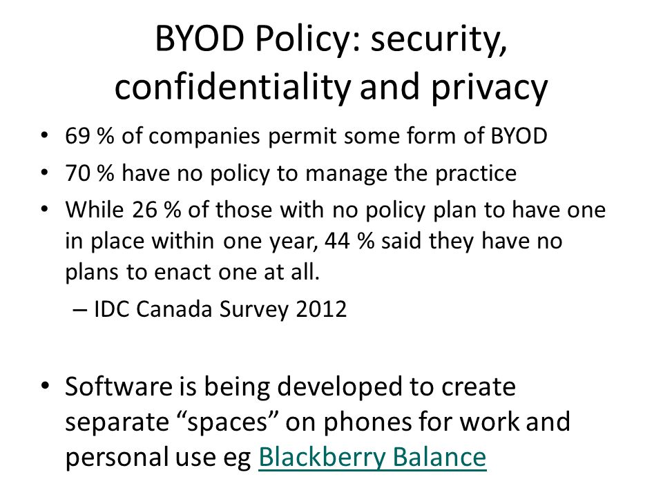 BYOD Policy: security, confidentiality and privacy 69 % of companies permit some form of BYOD 70 % have no policy to manage the practice While 26 % of