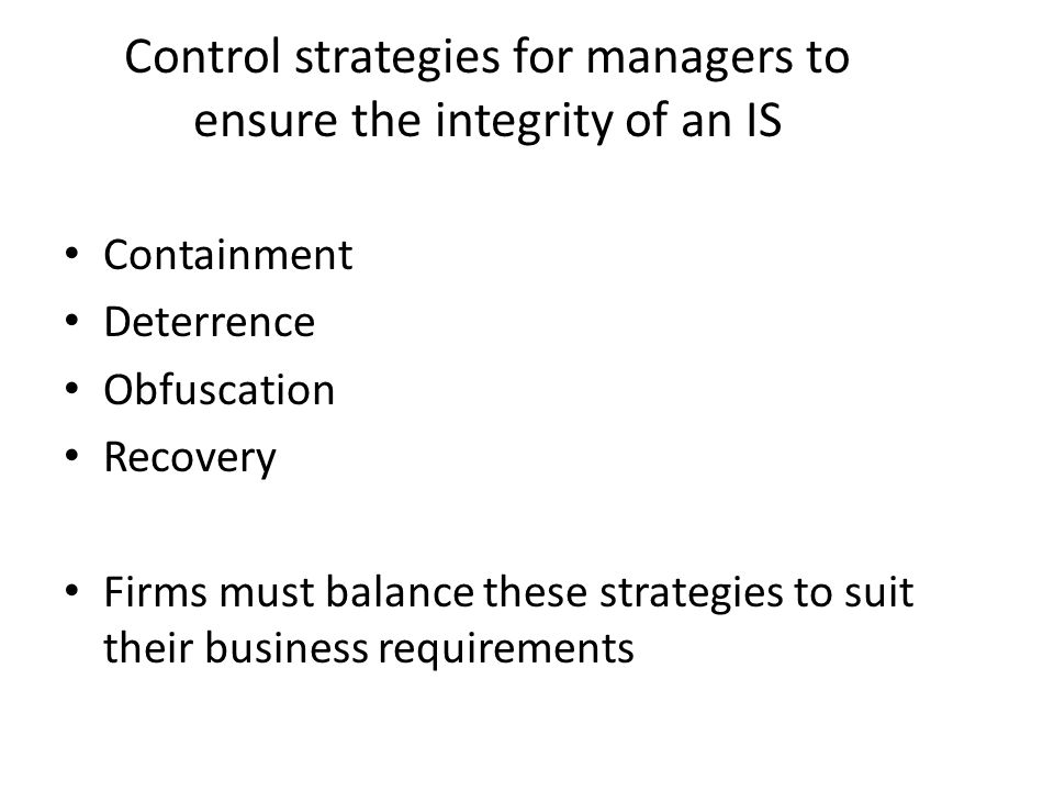 Control strategies for managers to ensure the integrity of an IS Containment Deterrence Obfuscation Recovery Firms must balance these strategies to su