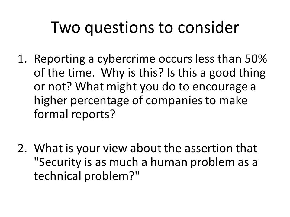 Two questions to consider 1.Reporting a cybercrime occurs less than 50% of the time. Why is this? Is this a good thing or not? What might you do to en