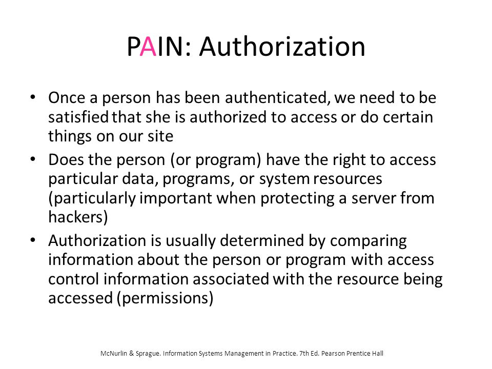 PAIN: Authorization Once a person has been authenticated, we need to be satisfied that she is authorized to access or do certain things on our site Do