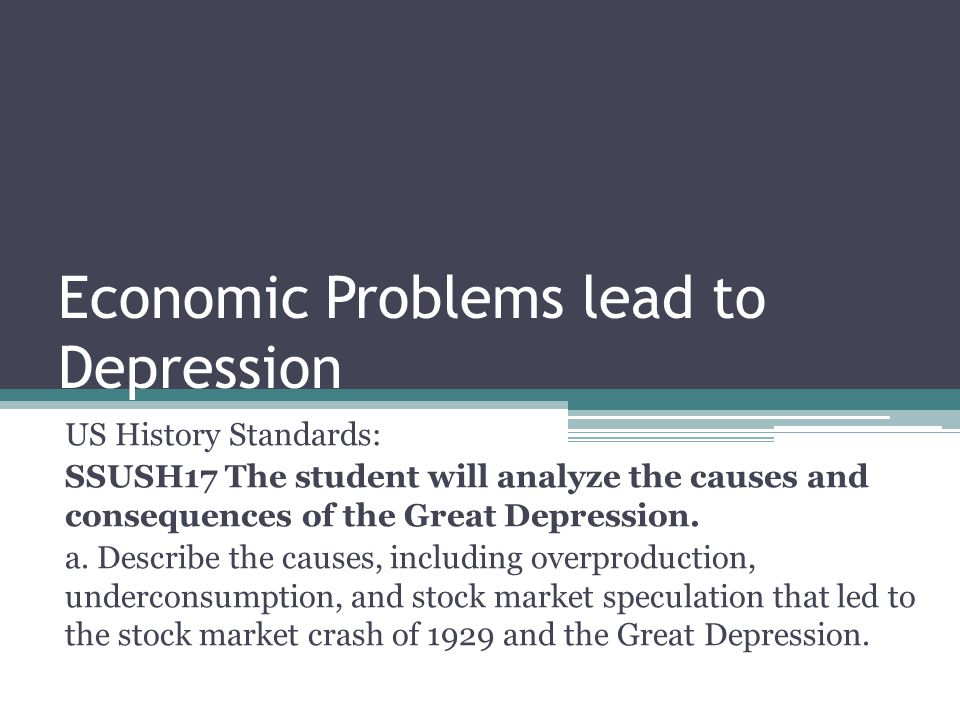 Economic Problems lead to Depression US History Standards: SSUSH17 The student will analyze the causes and consequences of the Great Depression.