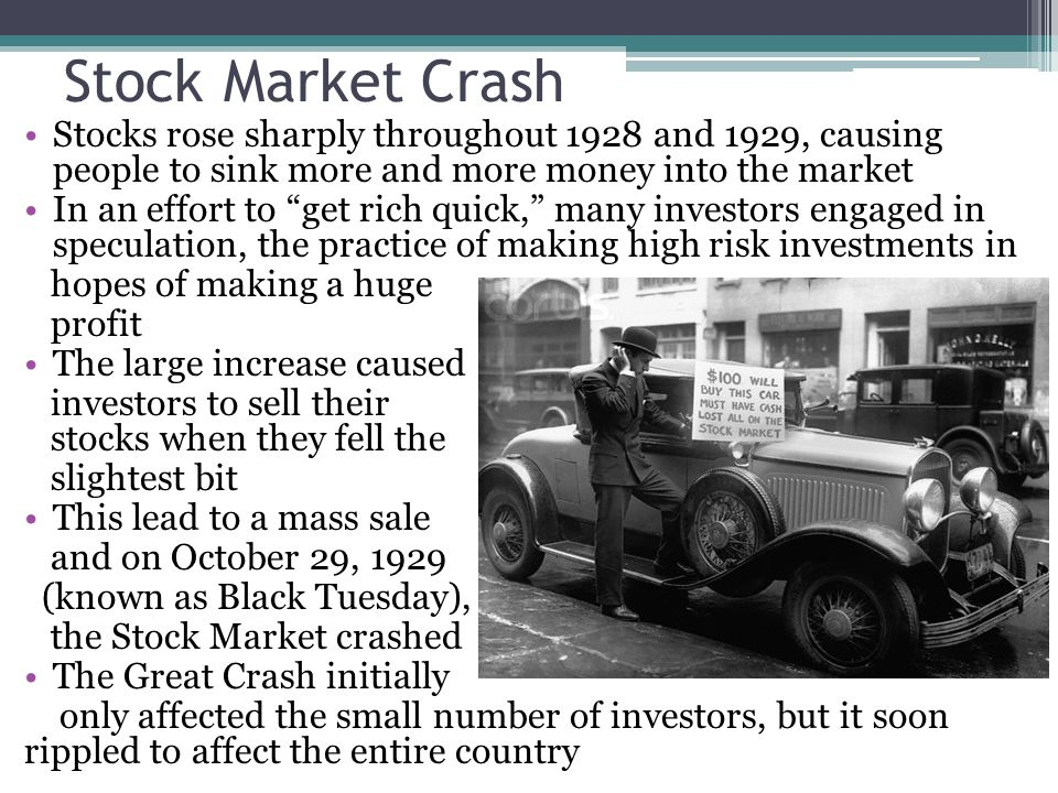 Stock Market Crash Stocks rose sharply throughout 1928 and 1929, causing people to sink more and more money into the market In an effort to get rich quick, many investors engaged in speculation, the practice of making high risk investments in hopes of making a huge profit The large increase caused investors to sell their stocks when they fell the slightest bit This lead to a mass sale and on October 29, 1929 (known as Black Tuesday), the Stock Market crashed The Great Crash initially only affected the small number of investors, but it soon rippled to affect the entire country