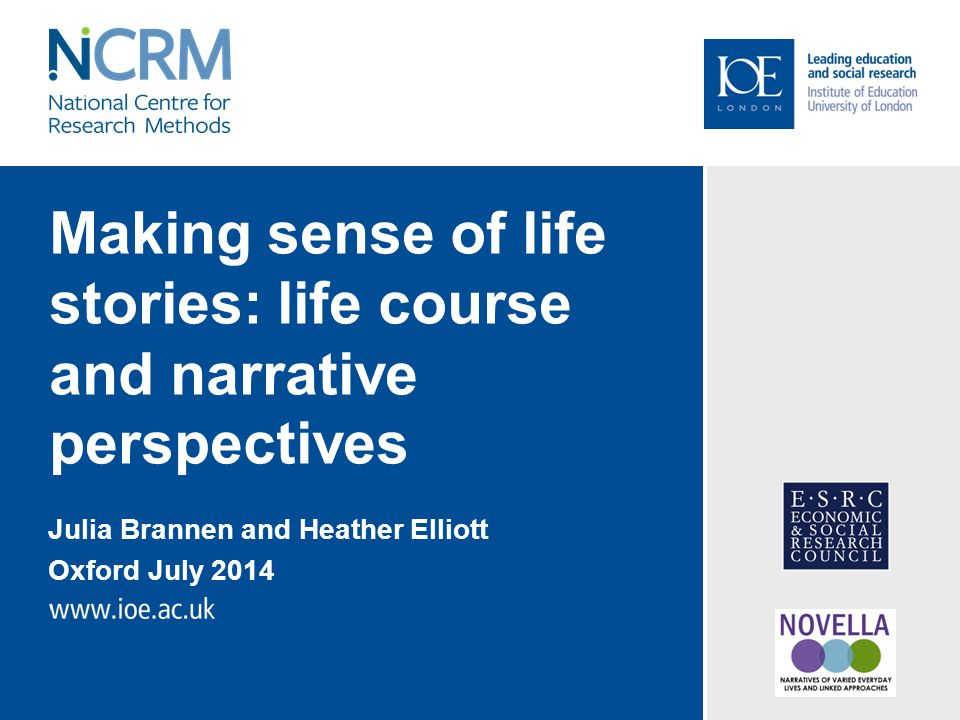 Making sense of life stories: life course and narrative perspectives Julia Brannen and Heather Elliott Oxford July 2014