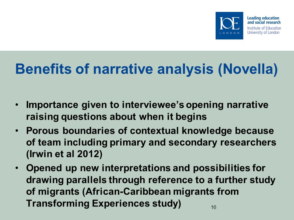 Benefits of narrative analysis (Novella) Importance given to interviewee's opening narrative raising questions about when it begins Porous boundaries of contextual knowledge because of team including primary and secondary researchers (Irwin et al 2012) Opened up new interpretations and possibilities for drawing parallels through reference to a further study of migrants (African-Caribbean migrants from Transforming Experiences study) 16