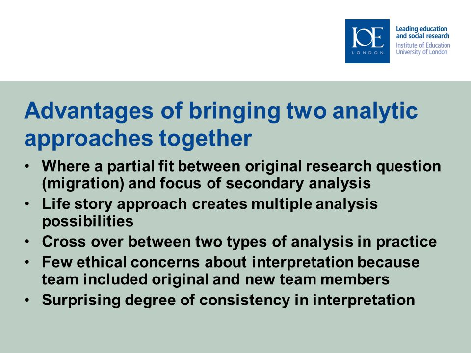 Advantages of bringing two analytic approaches together Where a partial fit between original research question (migration) and focus of secondary analysis Life story approach creates multiple analysis possibilities Cross over between two types of analysis in practice Few ethical concerns about interpretation because team included original and new team members Surprising degree of consistency in interpretation