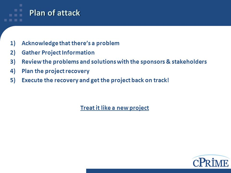 Plan of attack 1)Acknowledge that there's a problem 2)Gather Project Information 3)Review the problems and solutions with the sponsors & stakeholders