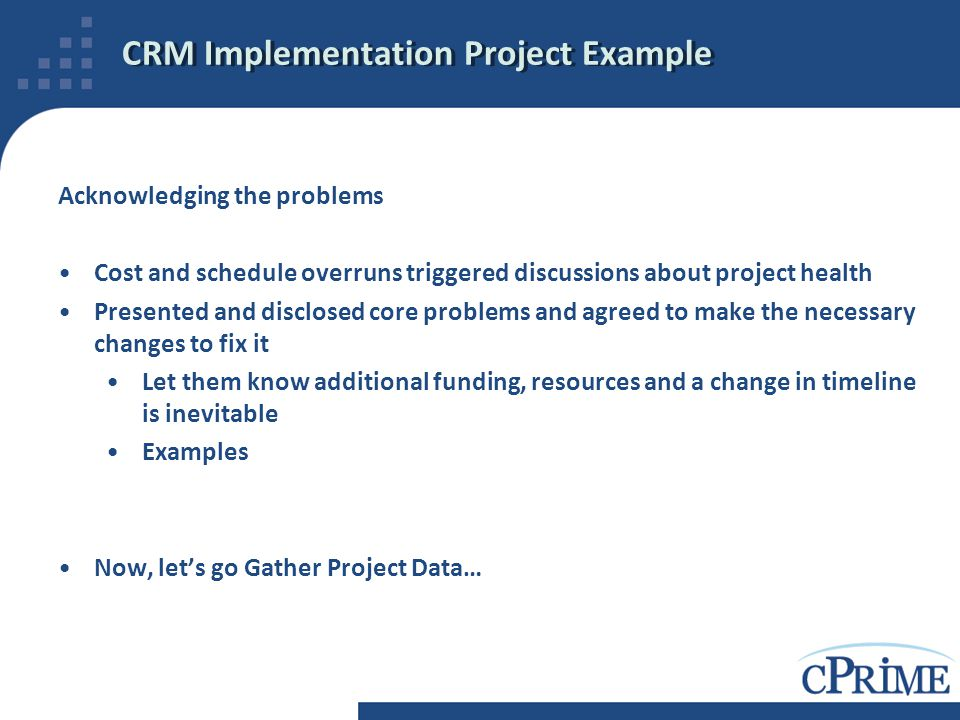 CRM Implementation Project Example Acknowledging the problems Cost and schedule overruns triggered discussions about project health Presented and disc