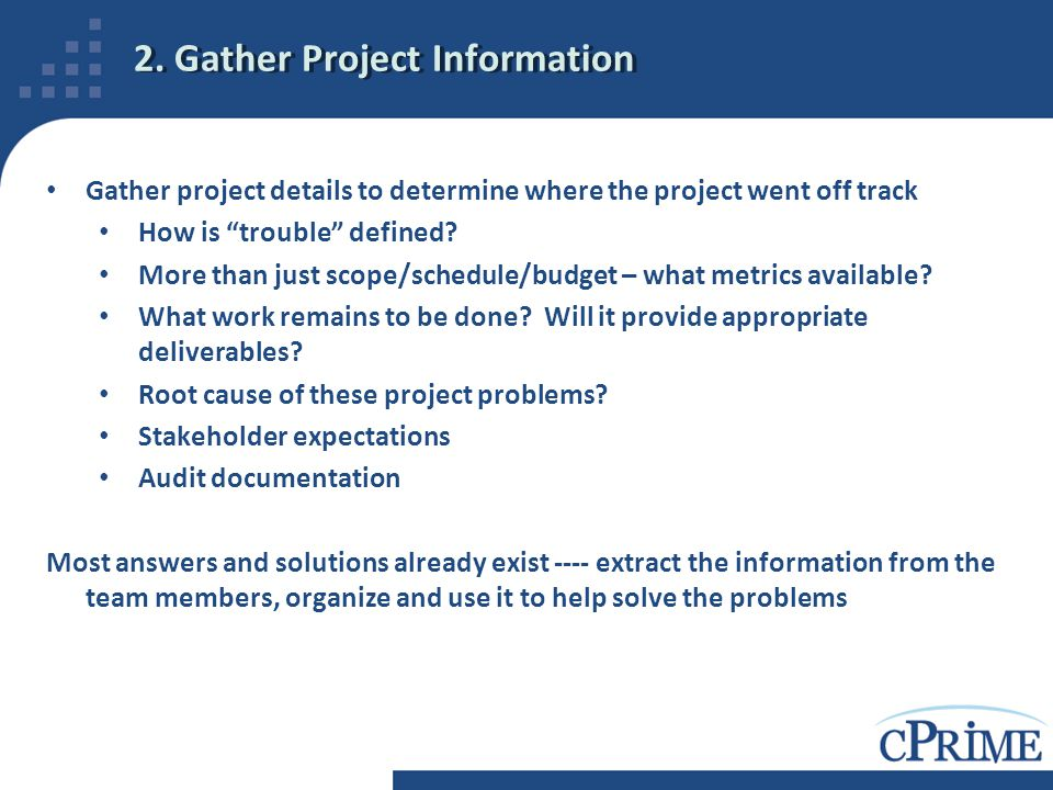 "2. Gather Project Information Gather project details to determine where the project went off track How is ""trouble"" defined? More than just scope/sche"