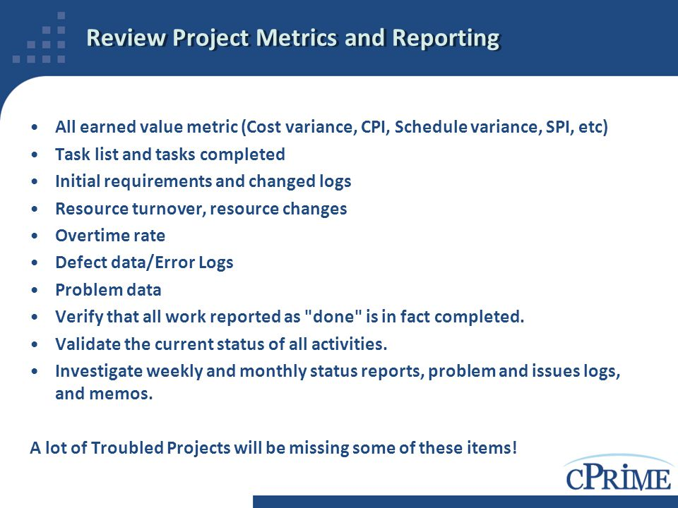 Review Project Metrics and Reporting All earned value metric (Cost variance, CPI, Schedule variance, SPI, etc) Task list and tasks completed Initial r