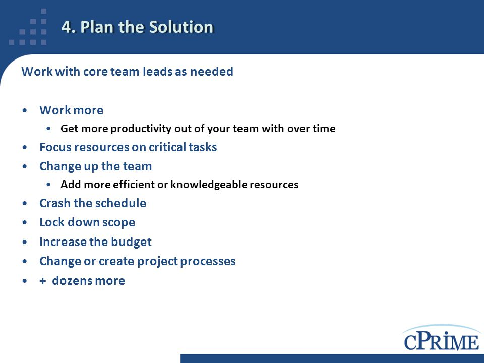 4. Plan the Solution Work with core team leads as needed Work more Get more productivity out of your team with over time Focus resources on critical t