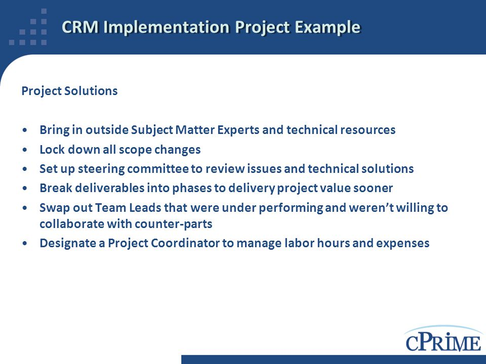 CRM Implementation Project Example Project Solutions Bring in outside Subject Matter Experts and technical resources Lock down all scope changes Set u