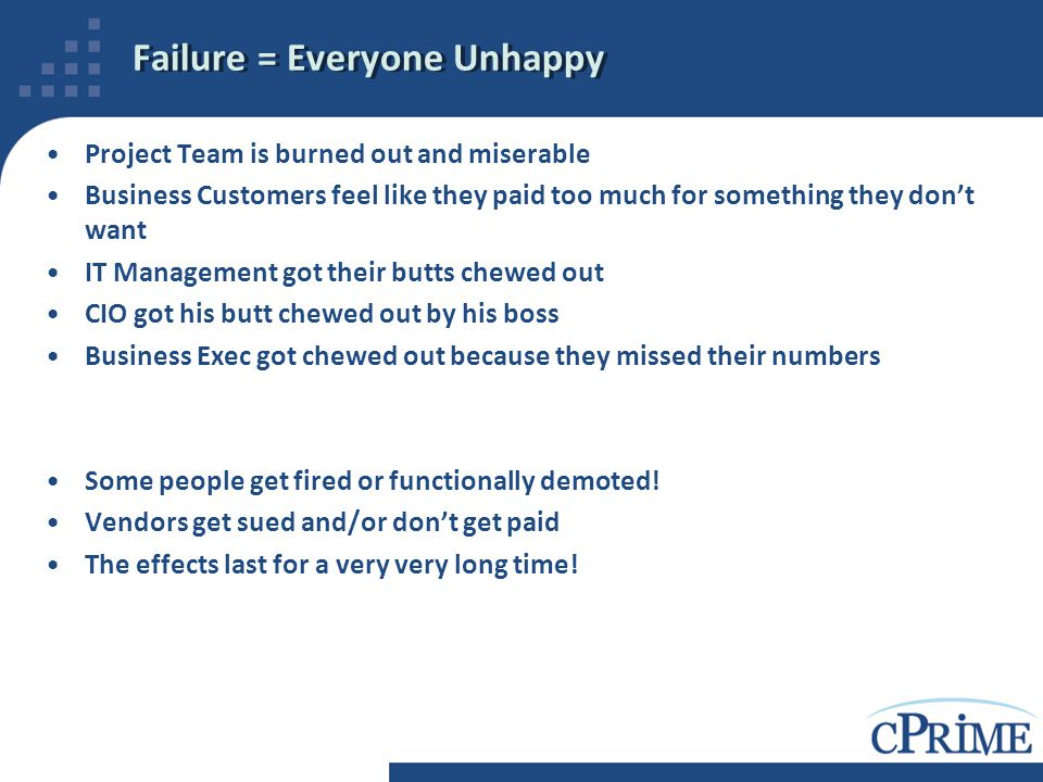 Failure = Everyone Unhappy Project Team is burned out and miserable Business Customers feel like they paid too much for something they don't want IT M