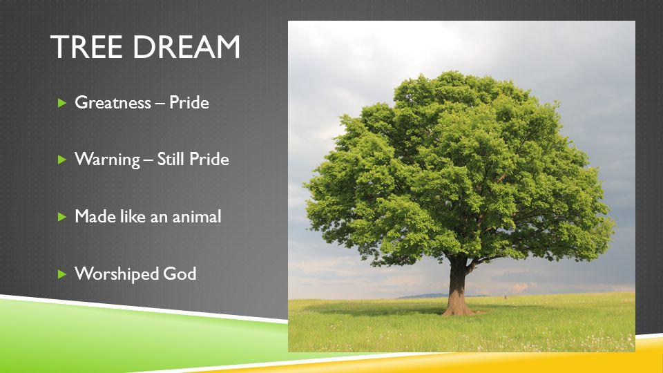 TREE DREAM  Greatness – Pride  Warning – Still Pride  Made like an animal  Worshiped God